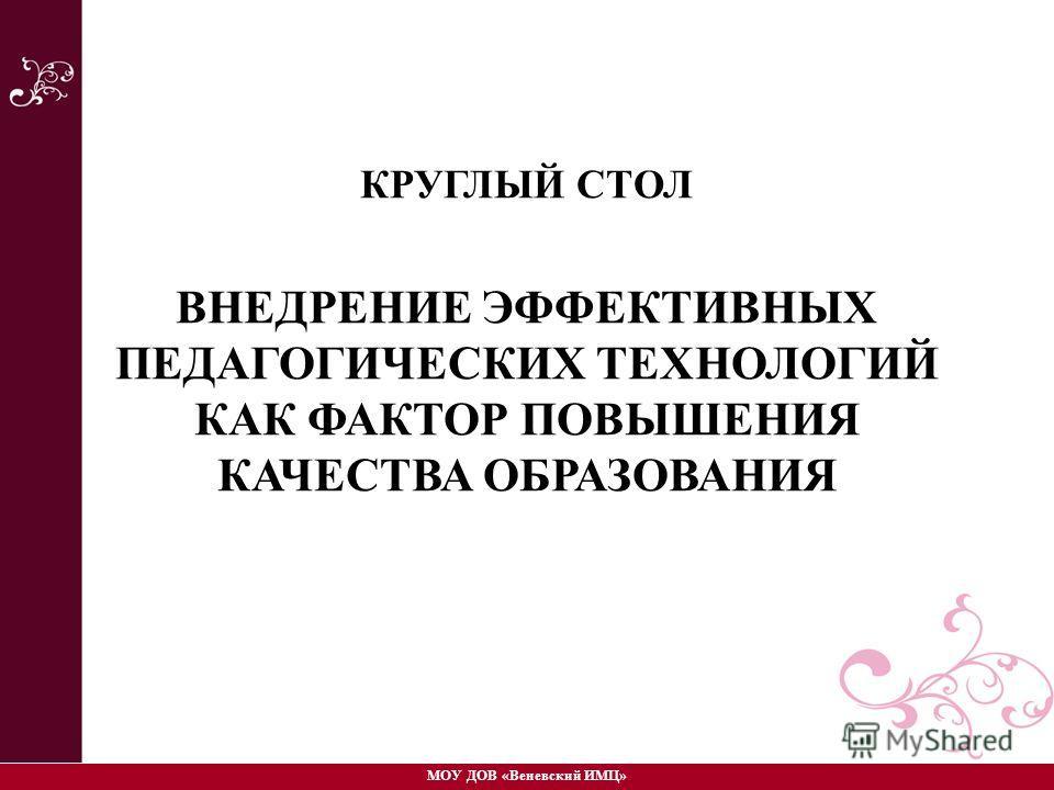 КРУГЛЫЙ СТОЛ ВНЕДРЕНИЕ ЭФФЕКТИВНЫХ ПЕДАГОГИЧЕСКИХ ТЕХНОЛОГИЙ КАК ФАКТОР ПОВЫШЕНИЯ КАЧЕСТВА ОБРАЗОВАНИЯ МОУ ДОВ «Веневский ИМЦ»