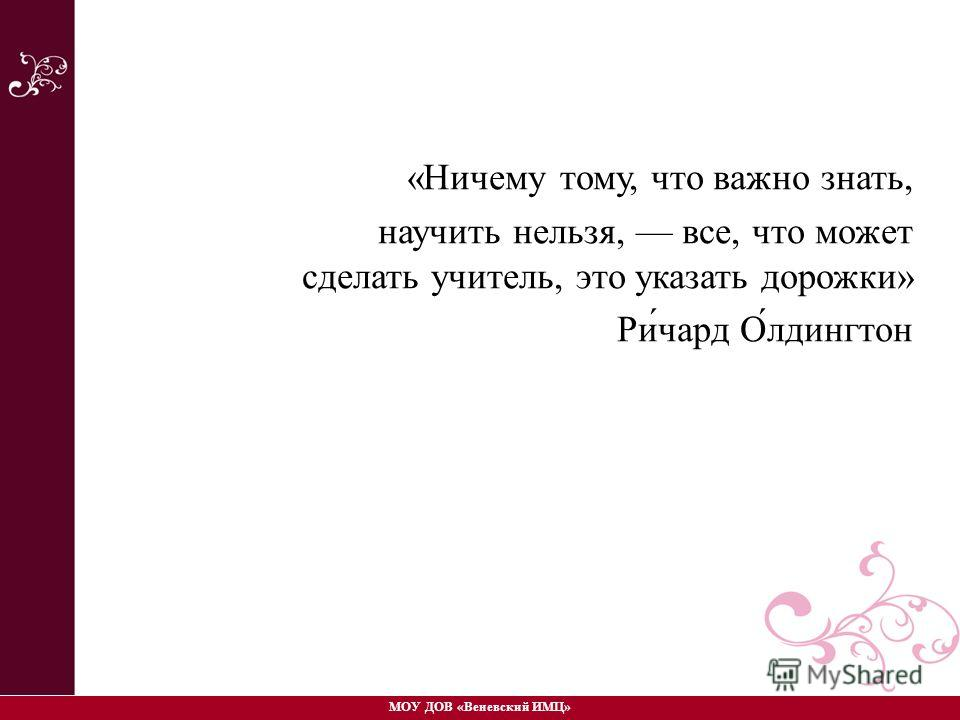 «Ничему тому, что важно знать, научить нельзя, все, что может сделать учитель, это указать дорожки» Ри́чард О́лдингтон МОУ ДОВ «Веневский ИМЦ»