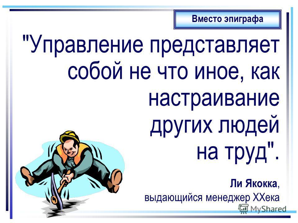 Управление представляет собой не что иное, как настраивание других людей на труд. Ли Якокка, выдающийся менеджер XXека Вместо эпиграфа