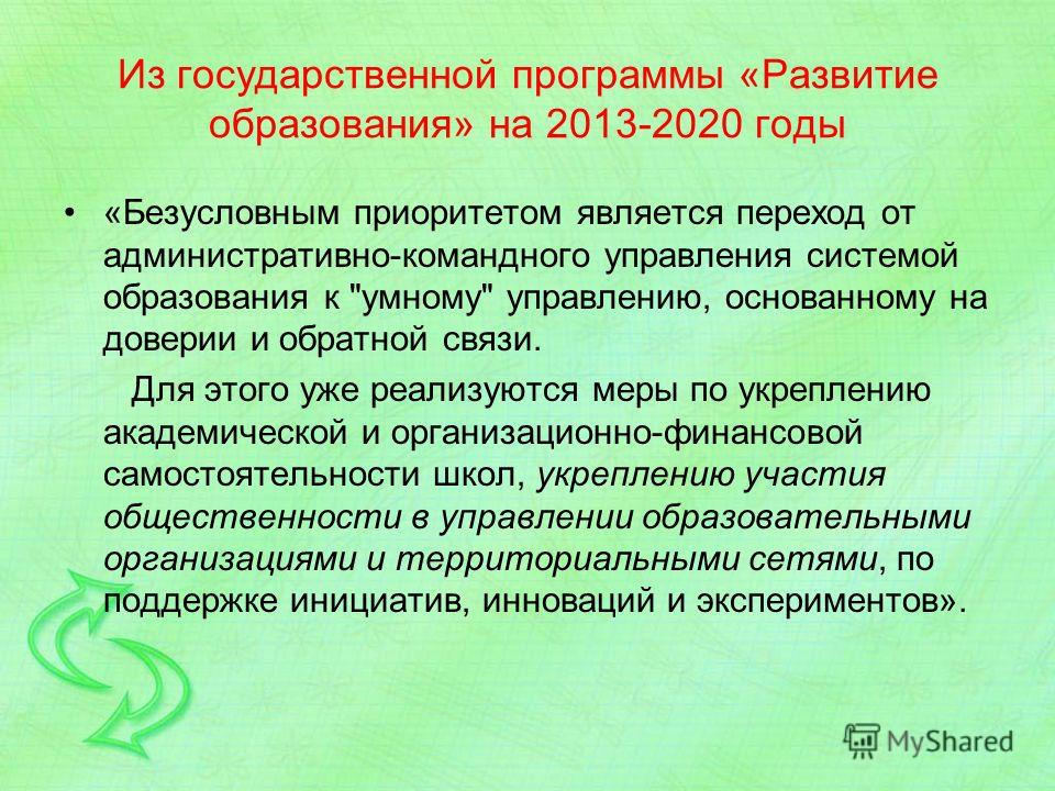 Из государственной программы «Развитие образования» на 2013-2020 годы «Безусловным приоритетом является переход от административно-командного управления системой образования к