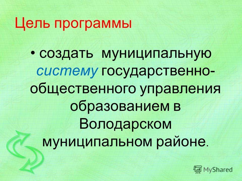 Цель программы создать муниципальную систему государственно- общественного управления образованием в Володарском муниципальном районе.