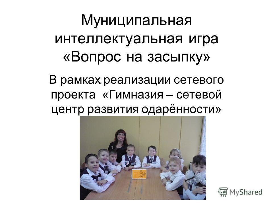 Муниципальная интеллектуальная игра «Вопрос на засыпку» В рамках реализации сетевого проекта «Гимназия – сетевой центр развития одарённости»