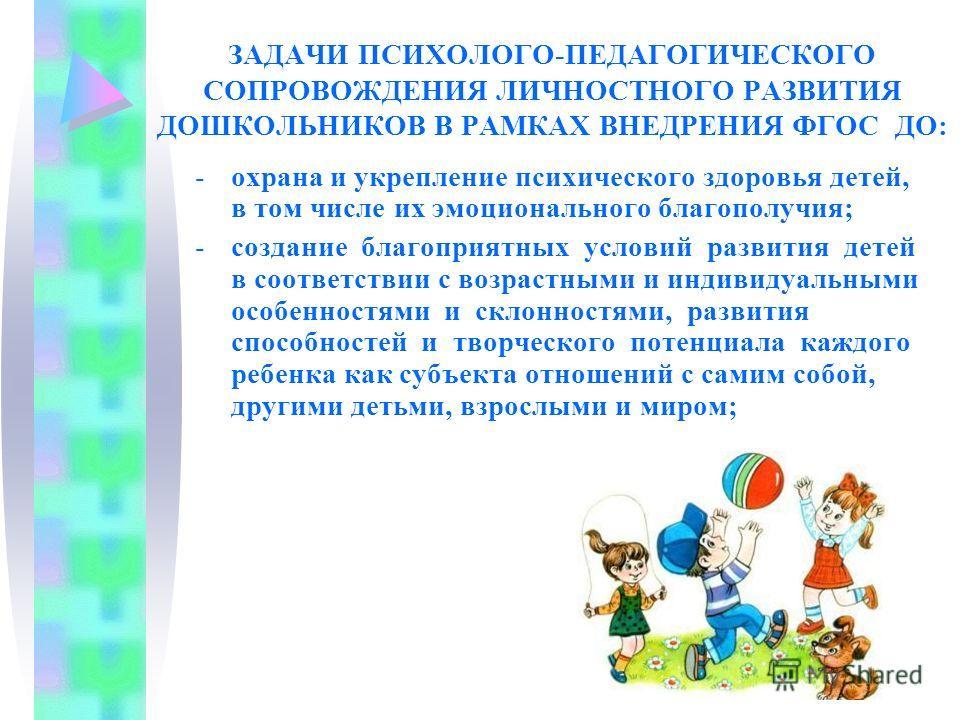 ЗАДАЧИ ПСИХОЛОГО-ПЕДАГОГИЧЕСКОГО СОПРОВОЖДЕНИЯ ЛИЧНОСТНОГО РАЗВИТИЯ ДОШКОЛЬНИКОВ В РАМКАХ ВНЕДРЕНИЯ ФГОС ДО: -охрана и укрепление психического здоровья детей, в том числе их эмоционального благополучия; -создание благоприятных условий развития детей