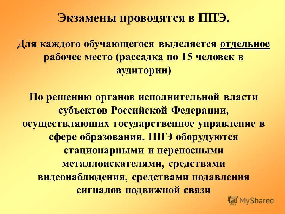 Экзамены проводятся в ППЭ. отдельное Для каждого обучающегося выделяется отдельное рабочее место (рассадка по 15 человек в аудитории) По решению органов исполнительной власти субъектов Российской Федерации, осуществляющих государственное управление в