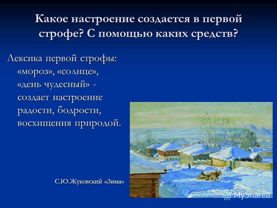 Какое настроение создается в первой строфе? С помощью каких средств? Лексика первой строфы: «мороз», «солнце», «день чудесный» - создает настроение радости, бодрости, восхищения природой. С.Ю.Жуковский «Зима»