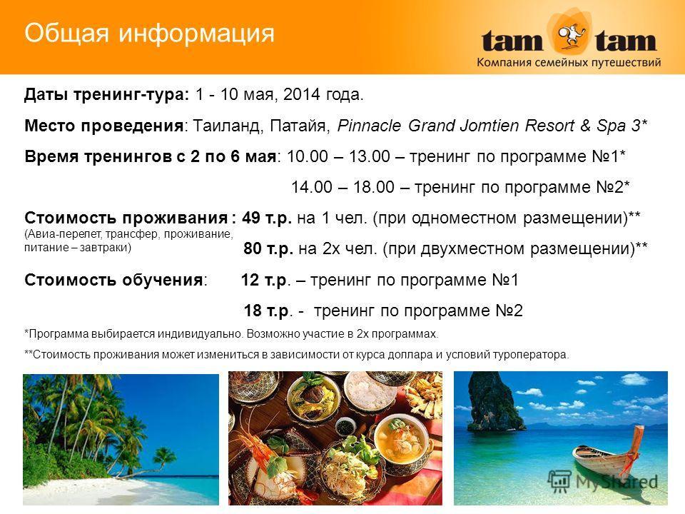 Общая информация Даты тренинг-тура: 1 - 10 мая, 2014 года. Место проведения: Таиланд, Патайя, Pinnacle Grand Jomtien Resort & Spa 3* Время тренингов с 2 по 6 мая: 10.00 – 13.00 – тренинг по программе 1* 14.00 – 18.00 – тренинг по программе 2* Стоимос