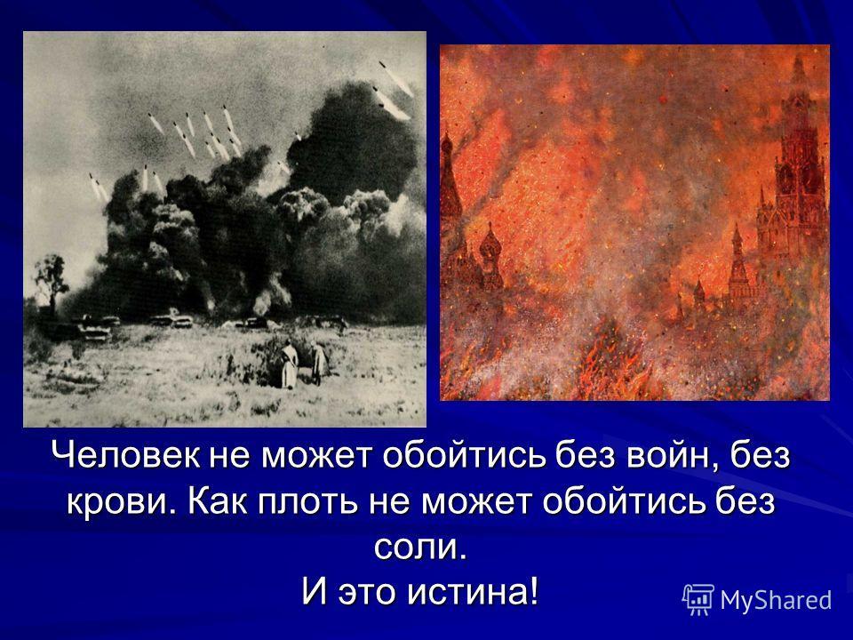 Человек не может обойтись без войн, без крови. Как плоть не может обойтись без соли. И это истина!