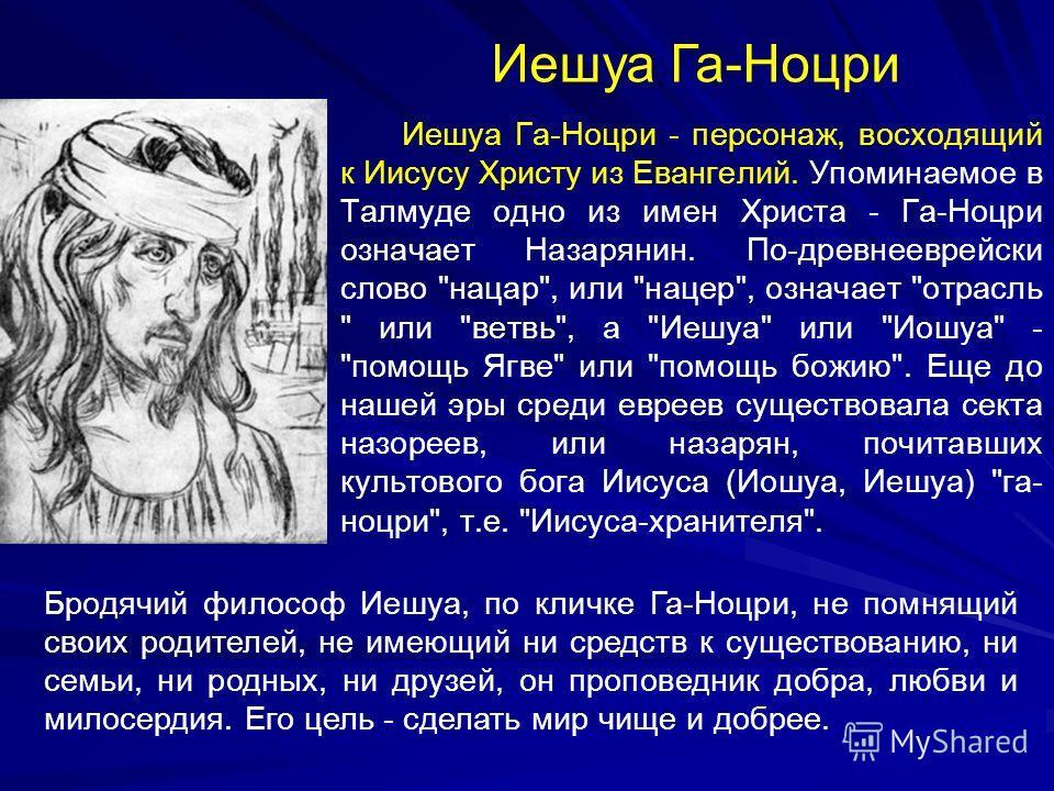 Иешуа Га-Ноцри - персонаж, восходящий к Иисусу Христу из Евангелий. Упоминаемое в Талмуде одно из имен Христа - Га-Ноцри означает Назарянин. По-древнееврейски слово