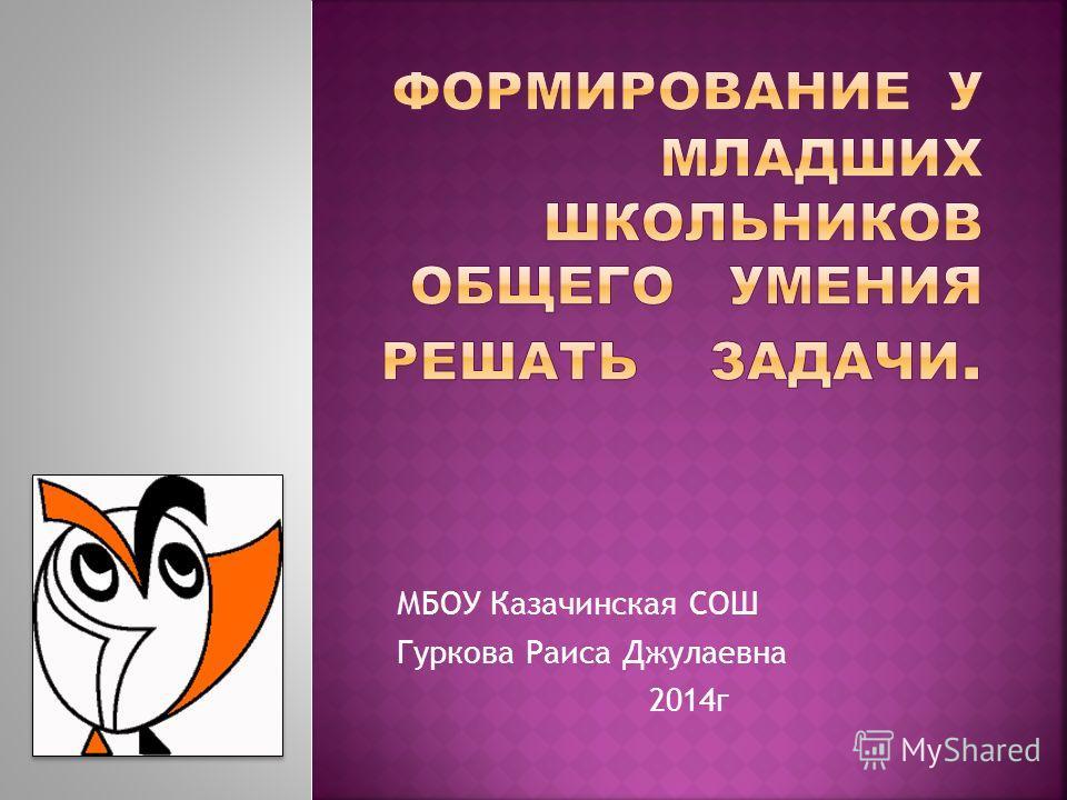 МБОУ Казачинская СОШ Гуркова Раиса Джулаевна 2014г