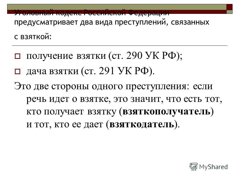 Уголовный кодекс Российской Федерации предусматривает два вида преступлений, связанных с взяткой: получение взятки (ст. 290 УК РФ); дача взятки (ст. 291 УК РФ). Это две стороны одного преступления: если речь идет о взятке, это значит, что есть тот, к