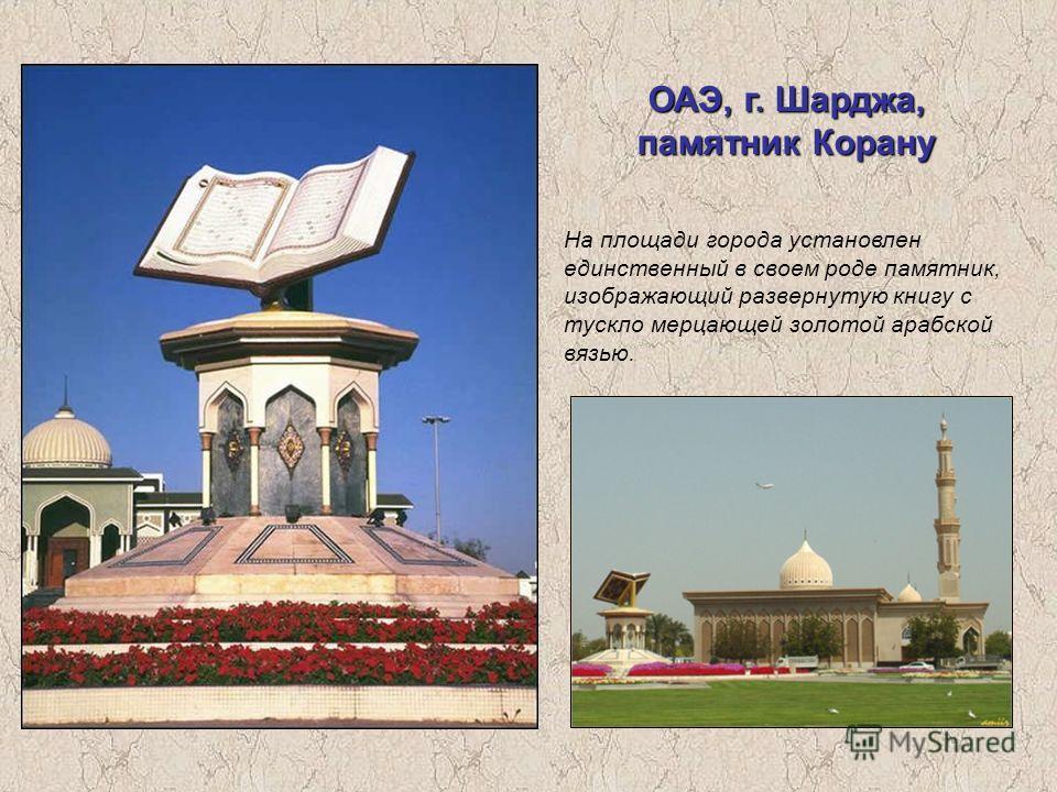 ОАЭ, г. Шарджа, памятник Корану На площади города установлен единственный в своем роде памятник, изображающий развернутую книгу с тускло мерцающей золотой арабской вязью.