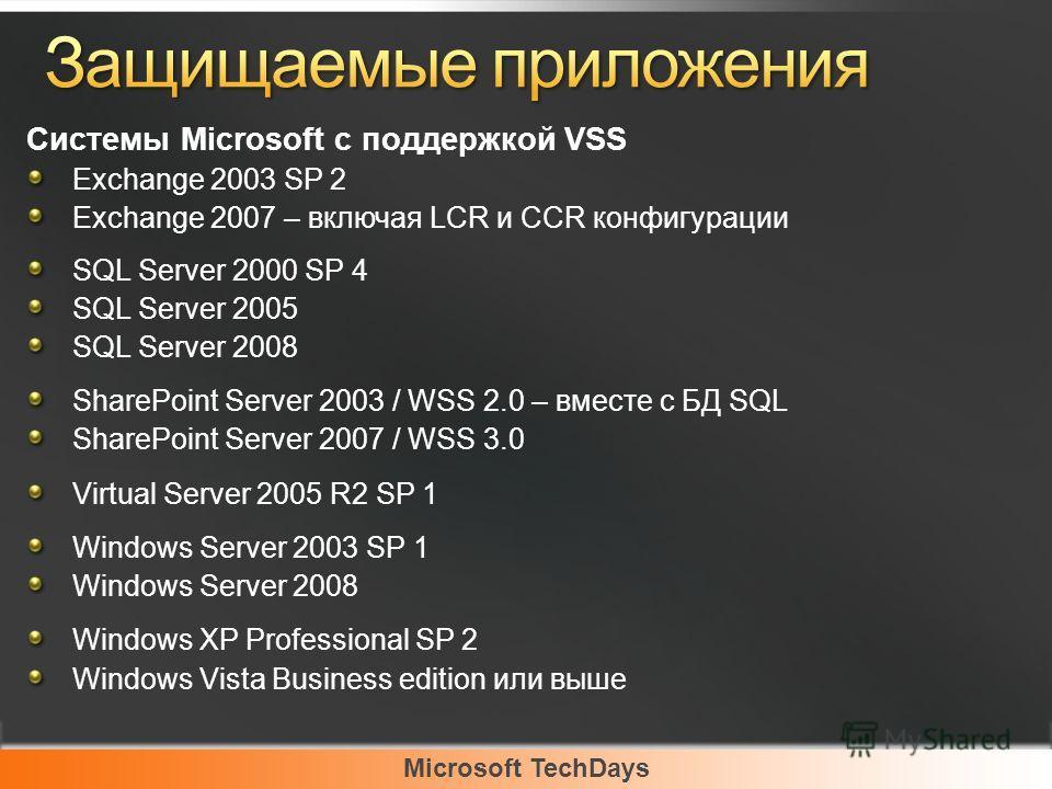 Microsoft TechDays Системы Microsoft с поддержкой VSS Exchange 2003 SP 2 Exchange 2007 – включая LCR и CCR конфигурации SQL Server 2000 SP 4 SQL Server 2005 SQL Server 2008 SharePoint Server 2003 / WSS 2.0 – вместе с БД SQL SharePoint Server 2007 / W