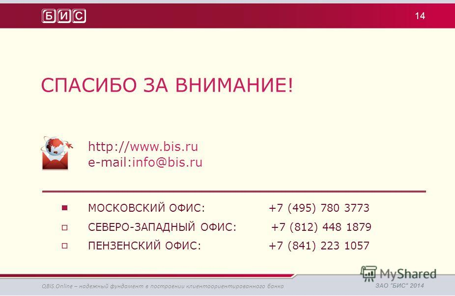 СПАСИБО ЗА ВНИМАНИЕ! http://www.bis.ru e-mail:info@bis.ru МОСКОВСКИЙ ОФИС: +7 (495) 780 3773 СЕВЕРО-ЗАПАДНЫЙ ОФИС: +7 (812) 448 1879 ПЕНЗЕНСКИЙ ОФИС: +7 (841) 223 1057 14 QBIS.Online – надежный фундамент в построении клиентоориентированного банка