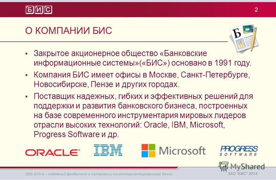 Закрытое акционерное общество «Банковские информационные системы»(«БИС») основано в 1991 году. Компания БИС имеет офисы в Москве, Санкт-Петербурге, Новосибирске, Пензе и других городах. Поставщик надежных, гибких и эффективных решений для поддержки и