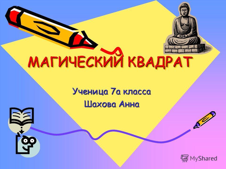 МАГИЧЕСКИЙ КВАДРАТ Ученица 7а класса Шахова Анна