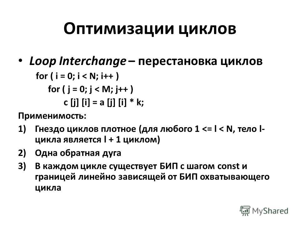 Оптимизации циклов Loop Interchange – перестановка циклов for ( i = 0; i < N; i++ ) for ( j = 0; j < M; j++ ) c [j] [i] = a [j] [i] * k; Применимость: 1)Гнездо циклов плотное (для любого 1