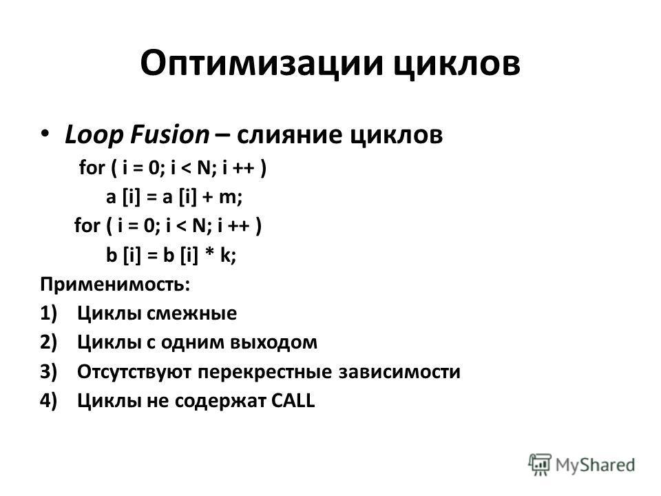 Оптимизации циклов Loop Fusion – слияние циклов for ( i = 0; i < N; i ++ ) a [i] = a [i] + m; for ( i = 0; i < N; i ++ ) b [i] = b [i] * k; Применимость: 1)Циклы смежные 2)Циклы с одним выходом 3)Отсутствуют перекрестные зависимости 4)Циклы не содерж