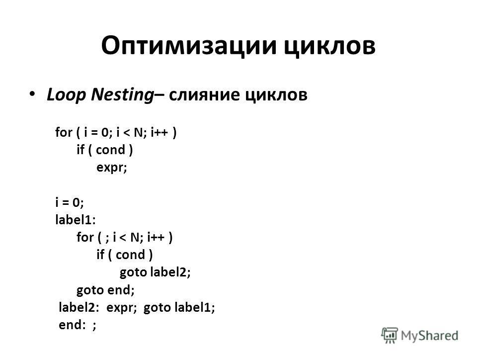 Оптимизации циклов Loop Nesting– слияние циклов for ( i = 0; i < N; i++ ) if ( cond ) expr; i = 0; label1: for ( ; i < N; i++ ) if ( cond ) goto label2; goto end; label2: expr; goto label1; end: ;