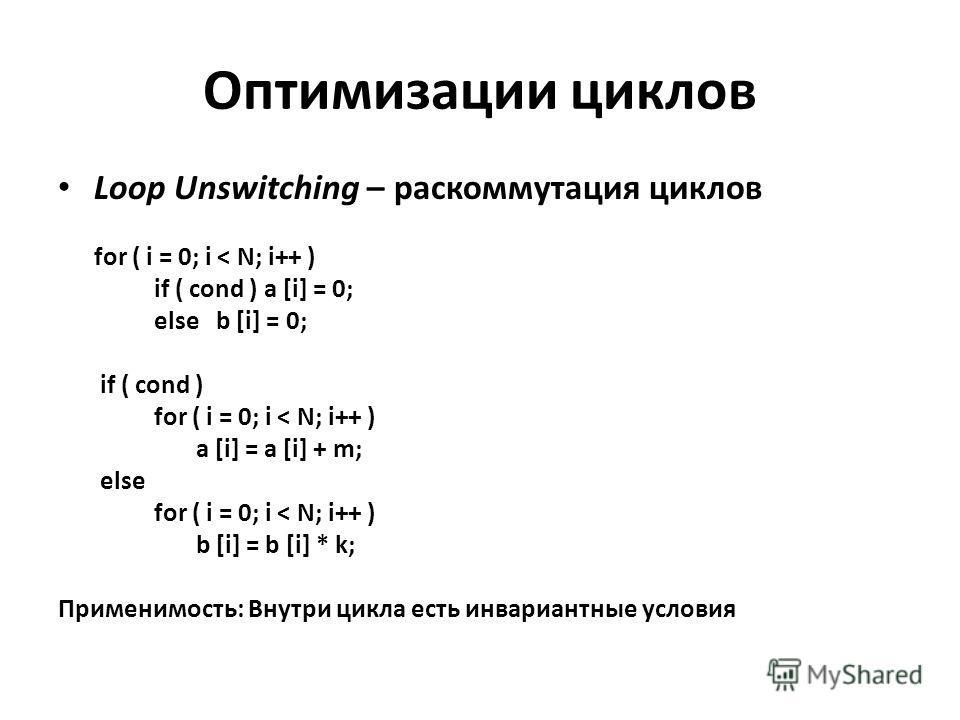 Оптимизации циклов Loop Unswitching – раскоммутация циклов for ( i = 0; i < N; i++ ) if ( cond ) a [i] = 0; else b [i] = 0; if ( cond ) for ( i = 0; i < N; i++ ) a [i] = a [i] + m; else for ( i = 0; i < N; i++ ) b [i] = b [i] * k; Применимость: Внутр