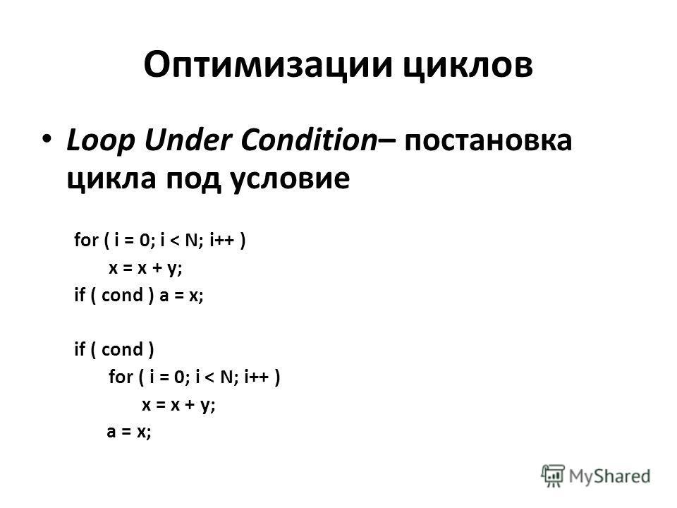 Оптимизации циклов Loop Under Condition– постановка цикла под условие for ( i = 0; i < N; i++ ) x = x + y; if ( cond ) a = x; if ( cond ) for ( i = 0; i < N; i++ ) x = x + y; a = x;