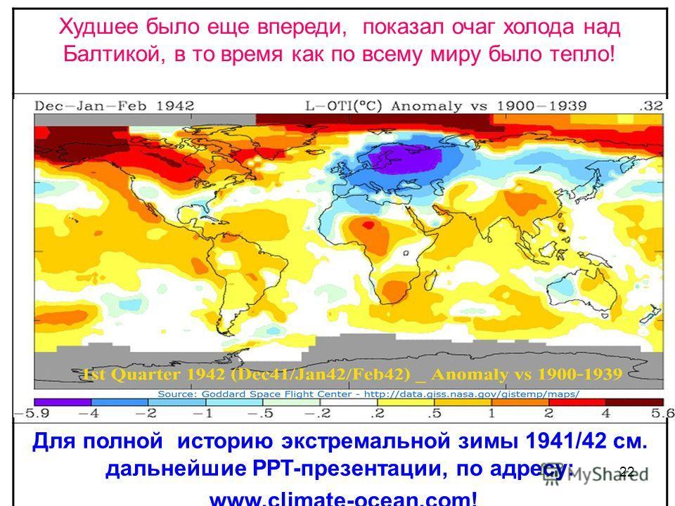 22 Худшее было еще впереди, показал очаг холода над Балтикой, в то время как по всему миру было тепло! Для полной историю экстремальной зимы 1941/42 см. дальнейшие PPT-презентации, по адресу: www.climate-ocean.com!