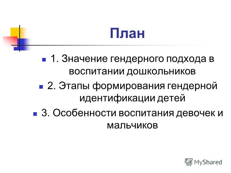 План 1. Значение гендерного подхода в воспитании дошкольников 2. Этапы формирования гендерной идентификации детей 3. Особенности воспитания девочек и мальчиков