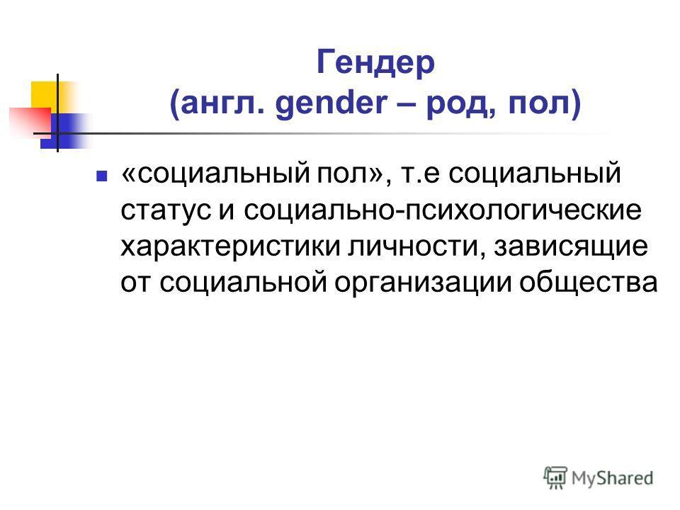 Гендер (англ. gender – род, пол) «социальный пол», т.е социальный статус и социально-психологические характеристики личности, зависящие от социальной организации общества