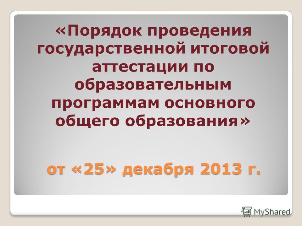 от «25» декабря 2013 г. от «25» декабря 2013 г. «Порядок проведения государственной итоговой аттестации по образовательным программам основного общего образования»