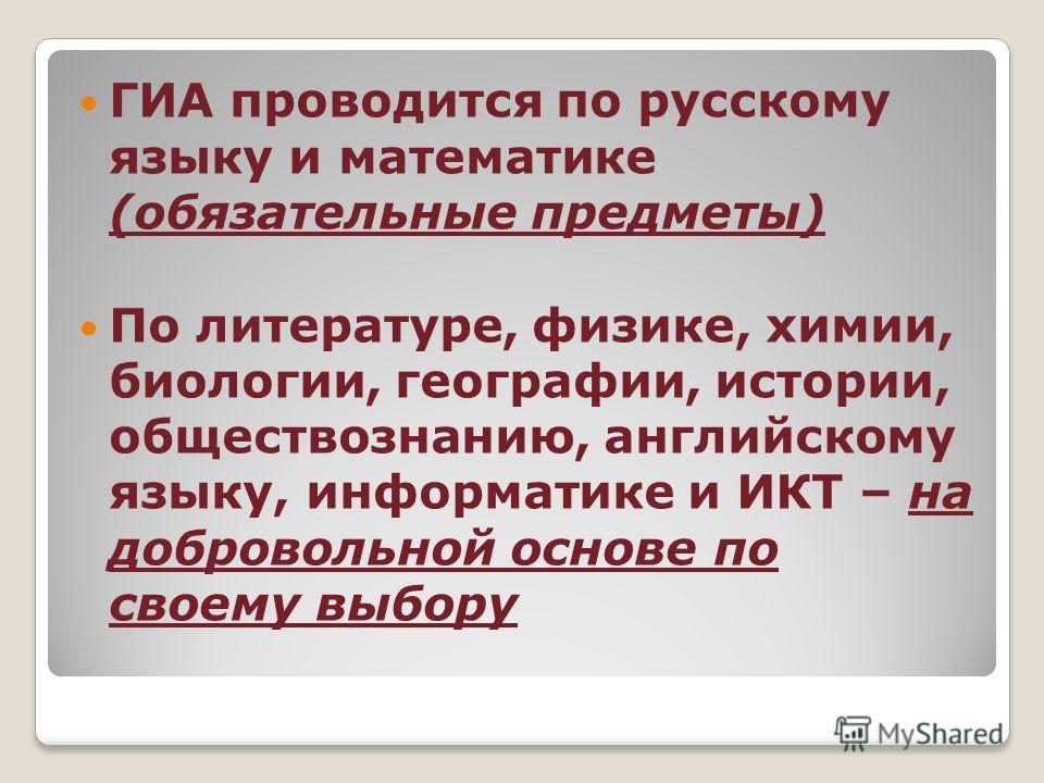 ГИА проводится по русскому языку и математике (обязательные предметы) По литературе, физике, химии, биологии, географии, истории, обществознанию, английскому языку, информатике и ИКТ – на добровольной основе по своему выбору