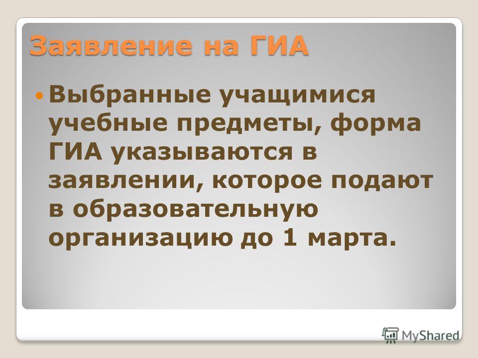 Заявление на ГИА Выбранные учащимися учебные предметы, форма ГИА указываются в заявлении, которое подают в образовательную организацию до 1 марта.