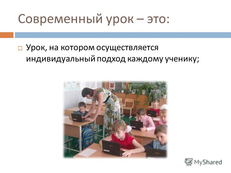 Современный урок – это : Урок, на котором осуществляется индивидуальный подход каждому ученику ;