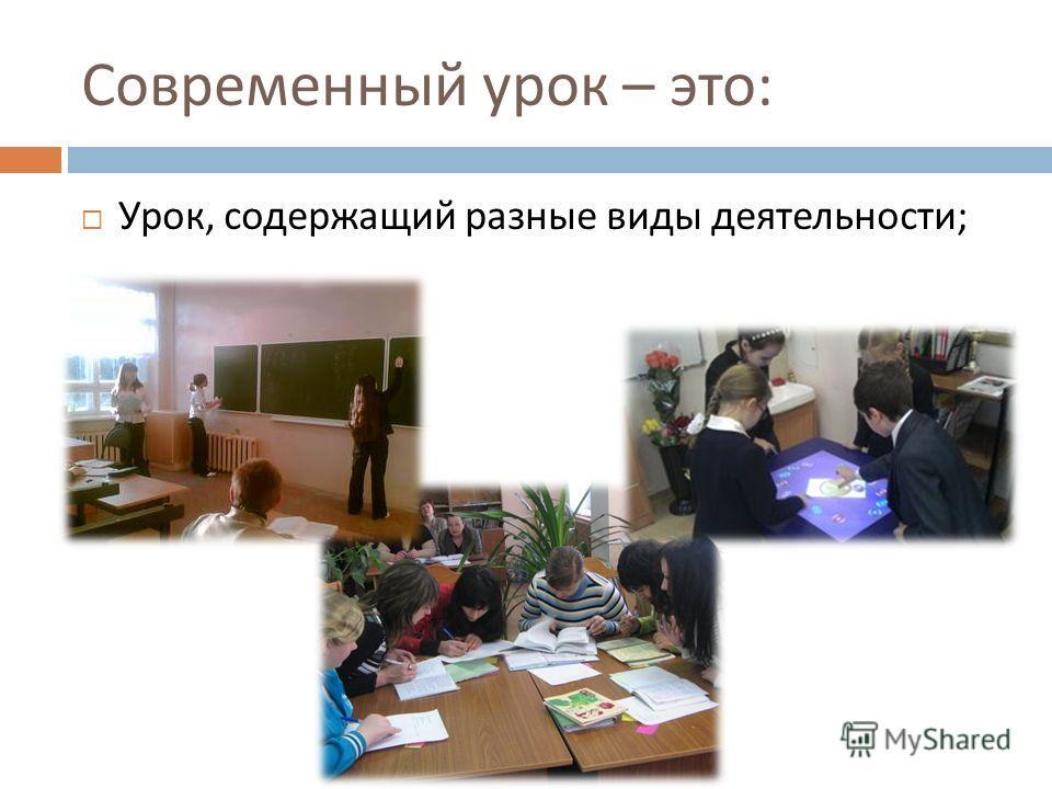Современный урок – это : Урок, содержащий разные виды деятельности ;