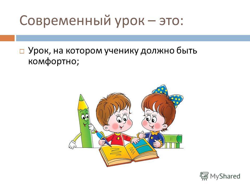 Современный урок – это : Урок, на котором ученику должно быть комфортно ;