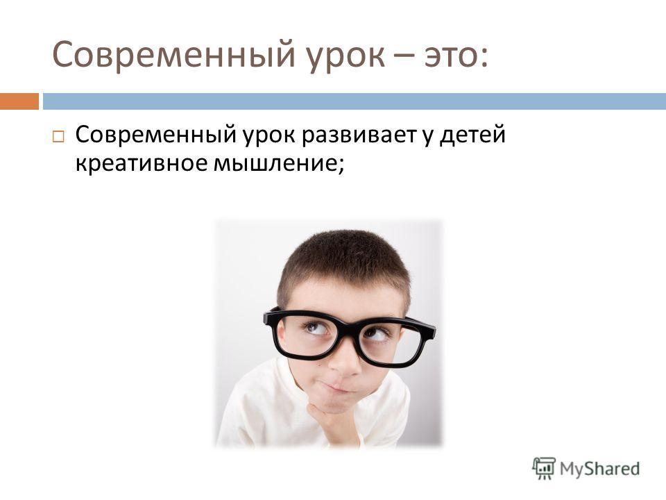 Современный урок – это : Современный урок развивает у детей креативное мышление ;