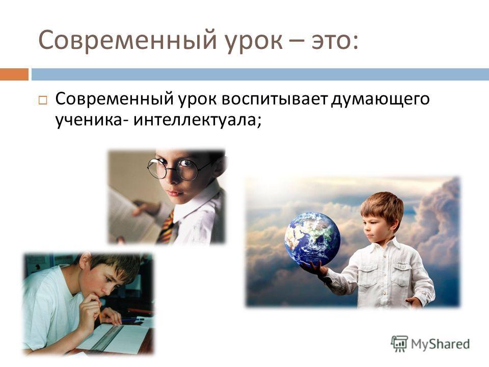 Современный урок – это : Современный урок воспитывает думающего ученика - интеллектуала ;