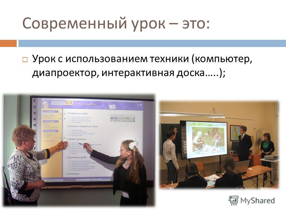 Современный урок – это : Урок с использованием техники ( компьютер, диапроектор, интерактивная доска …..);