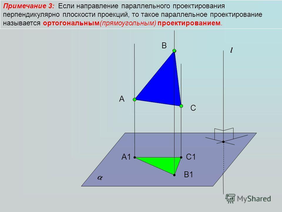 Примечание 3: Если направление параллельного проектирования перпендикулярно плоскости проекций, то такое параллельное проектирование называется ортогональным(прямоугольным) проектированием. А l B C А1 B1B1 C1C1