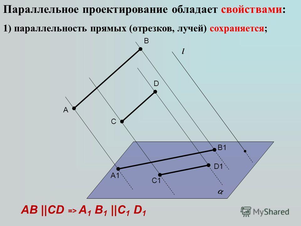 Параллельное проектирование обладает свойствами: 1) параллельность прямых (отрезков, лучей) сохраняется; l A D C B A1A1 D1D1 C1C1 B1B1 AB ||CD => A 1 B 1 ||C 1 D 1