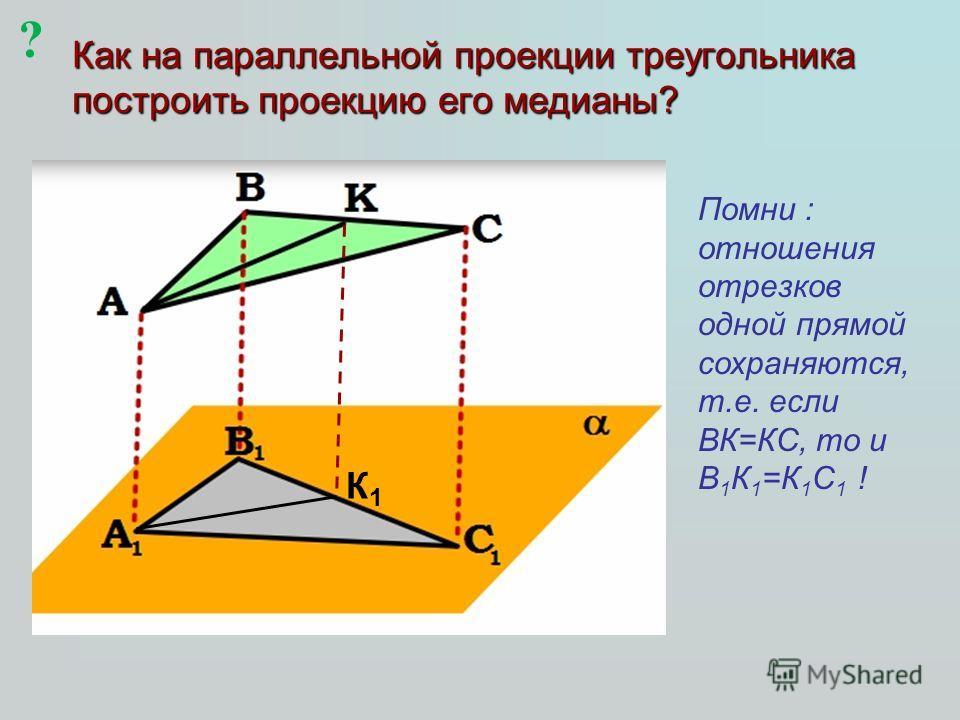Как на параллельной проекции треугольника построить проекцию его медианы? К1К1 Помни : отношения отрезков одной прямой сохраняются, т.е. если ВК=КС, то и В 1 К 1 =К 1 С 1 ! ?