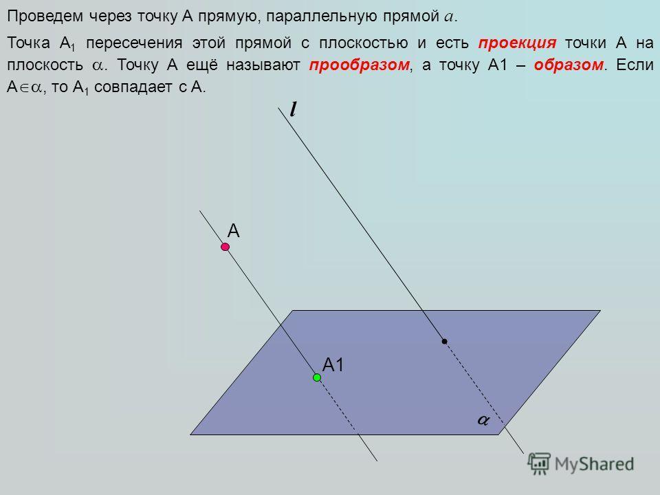 А l Проведем через точку А прямую, параллельную прямой а. А1 Точка А 1 пересечения этой прямой с плоскостью и есть проекция точки А на плоскость. Точку А ещё называют прообразом, а точку А1 – образом. Если А, то А 1 совпадает с А.