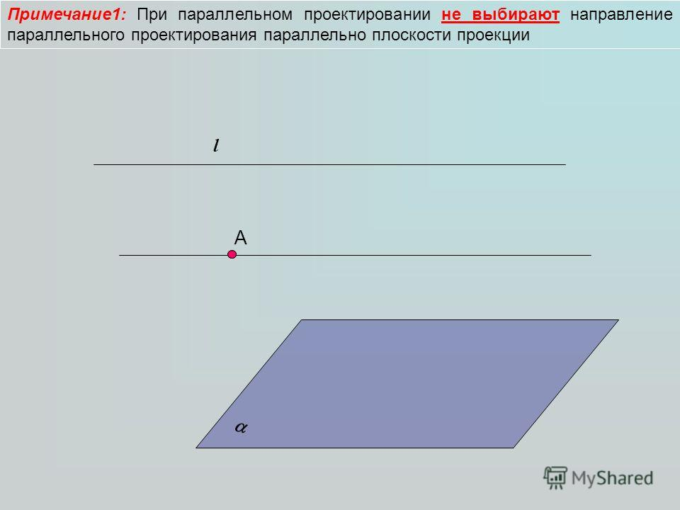 Примечание1: При параллельном проектировании не выбирают направление параллельного проектирования параллельно плоскости проекции А l