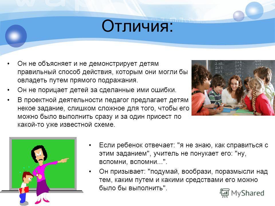 Отличия: Он не объясняет и не демонстрирует детям правильный способ действия, которым они могли бы овладеть путем прямого подражания. Он не порицает детей за сделанные ими ошибки. В проектной деятельности педагог предлагает детям некое задание, слишк