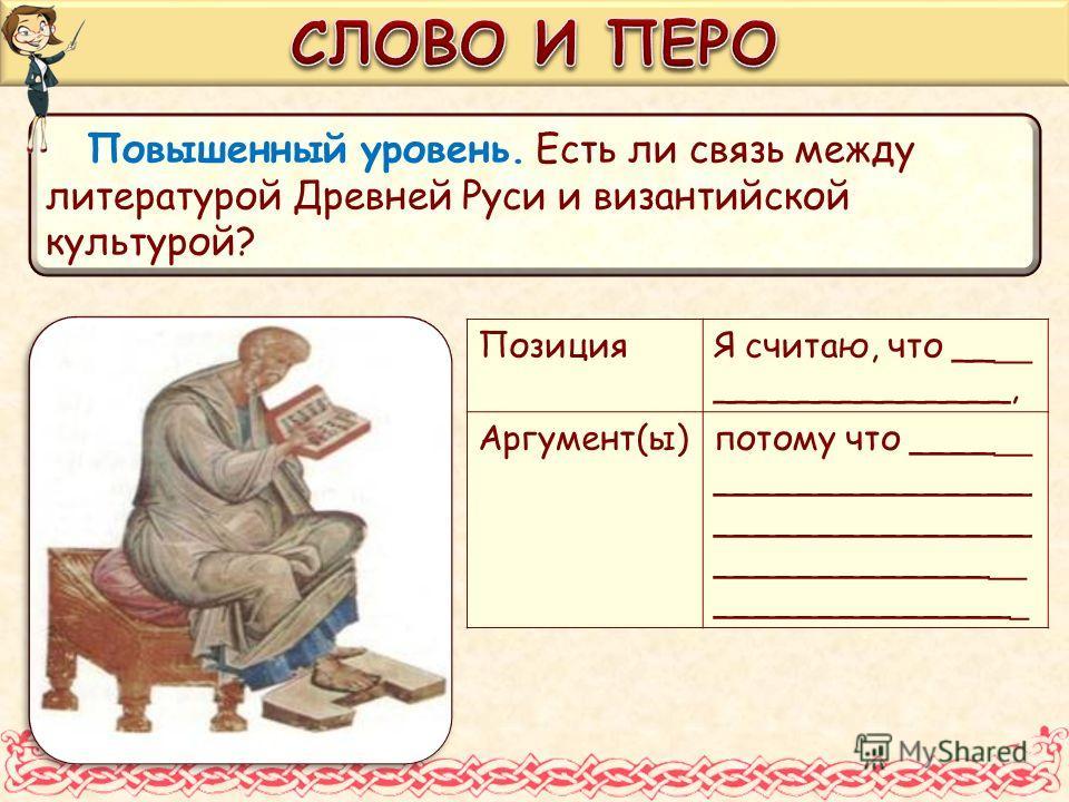 Повышенный уровень. Есть ли связь между литературой Древней Руси и византийской культурой? ПозицияЯ считаю, что __ __ ______________, Аргумент(ы)потому что ____ __ _______________ _______________ _____________ __ ______________ _
