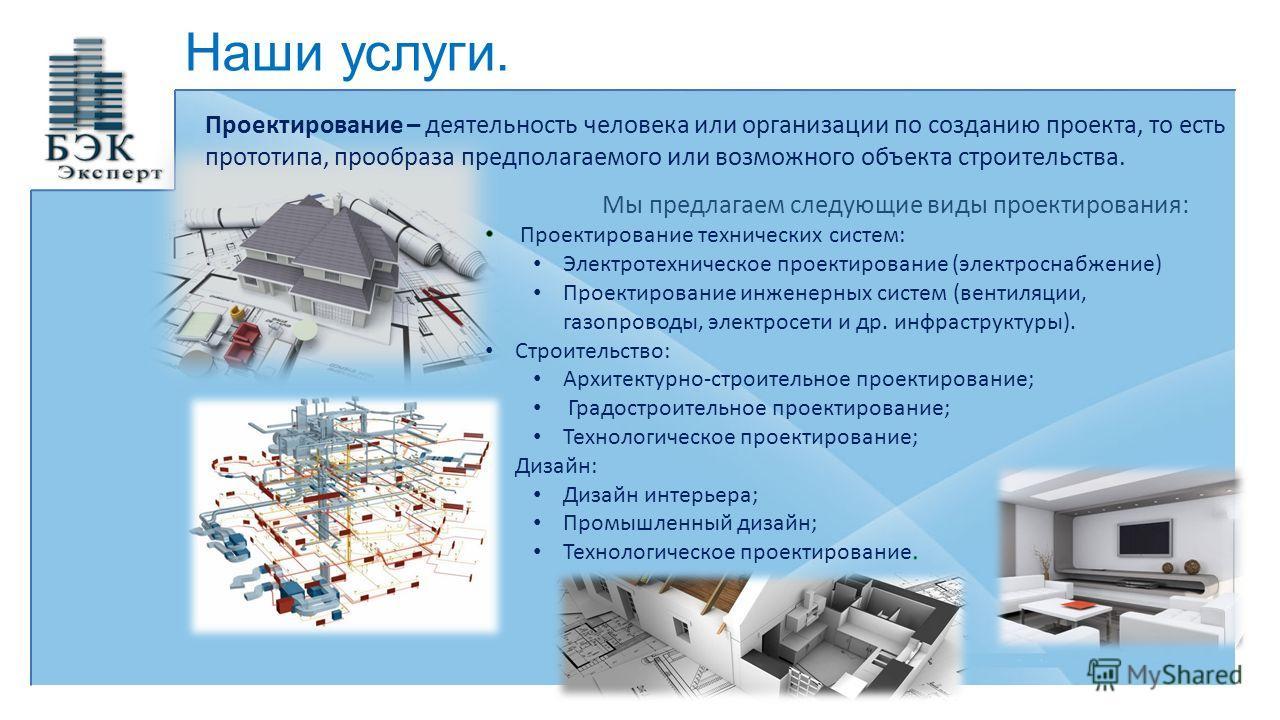 Наши услуги. Проектирование – деятельность человека или организации по созданию проекта, то есть прототипа, прообраза предполагаемого или возможного объекта строительства.