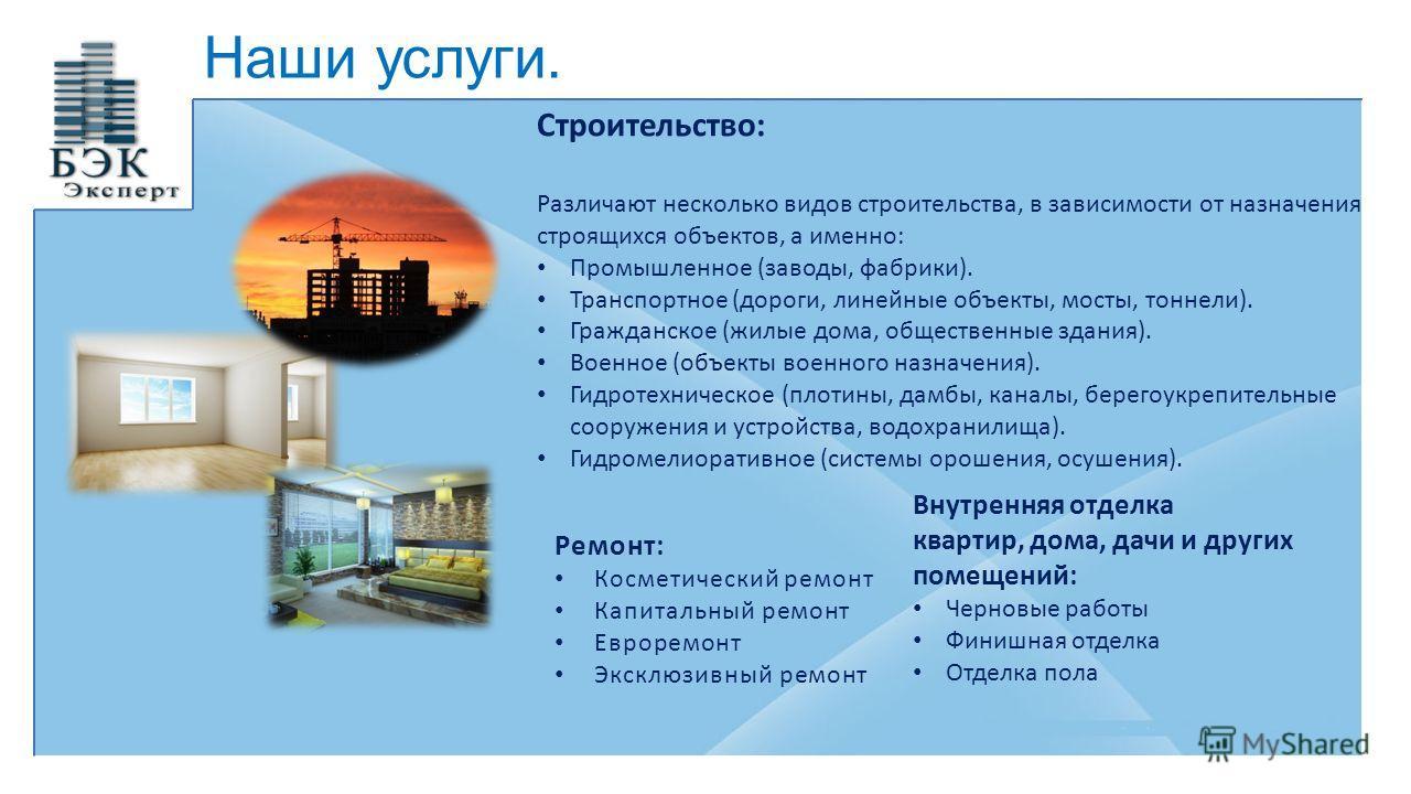 Наши услуги. Строительство: Различают несколько видов строительства, в зависимости от назначения строящихся объектов, а именно: Промышленное (заводы, фабрики). Транспортное (дороги, линейные объекты, мосты, тоннели). Гражданское (жилые дома, обществе
