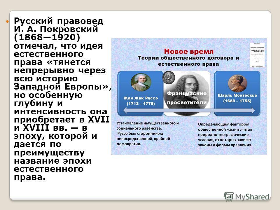 Русский правовед И. А. Покровский (18681920) отмечал, что идея естественного права «тянется непрерывно через всю историю Западной Европы», но особенную глубину и интенсивность она приобретает в XVII и XVIII вв. в эпоху, которой и дается по преимущест