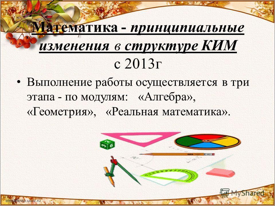 Математика - принципиальные изменения в структуре КИМ с 2013г Выполнение работы осуществляется в три этапа - по модулям: «Алгебра», «Геометрия», «Реальная математика».