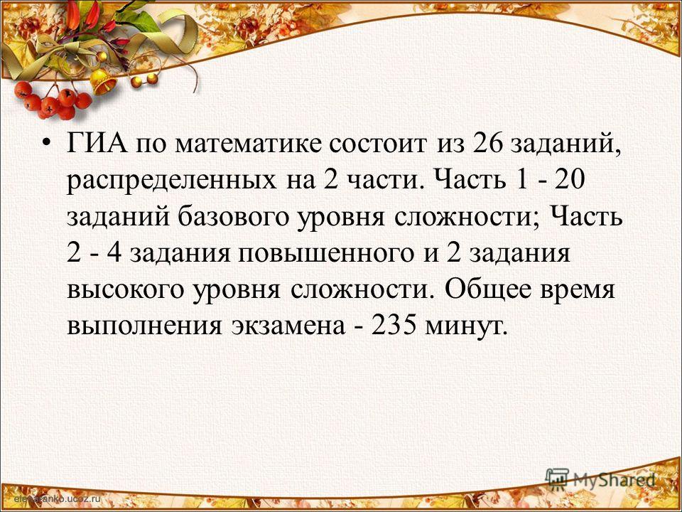ГИА по математике состоит из 26 заданий, распределенных на 2 части. Часть 1 - 20 заданий базового уровня сложности; Часть 2 - 4 задания повышенного и 2 задания высокого уровня сложности. Общее время выполнения экзамена - 235 минут.