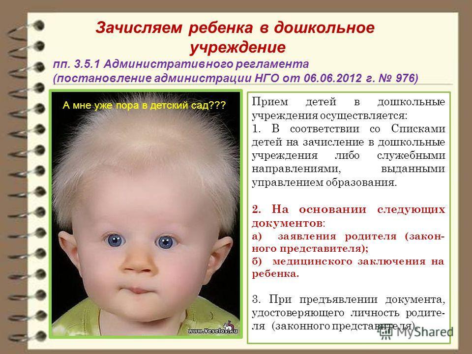 Зачисляем ребенка в дошкольное учреждение пп. 3.5.1 Административного регламента (постановление администрации НГО от 06.06.2012 г. 976) Прием детей в дошкольные учреждения осуществляется: 1. В соответствии со Списками детей на зачисление в дошкольные