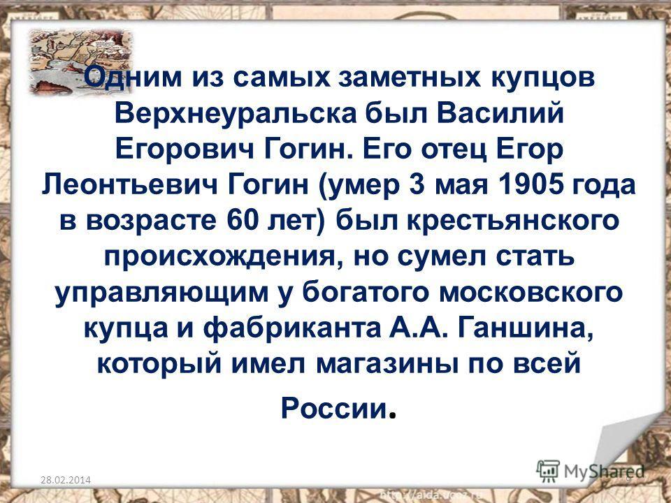 Одним из самых заметных купцов Верхнеуральска был Василий Егорович Гогин. Его отец Егор Леонтьевич Гогин (умер 3 мая 1905 года в возрасте 60 лет) был крестьянского происхождения, но сумел стать управляющим у богатого московского купца и фабриканта А.